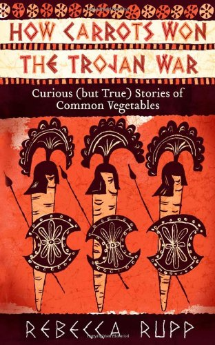 Image for How Carrots Won the Trojan War: curious (but true) stories of common vegetables