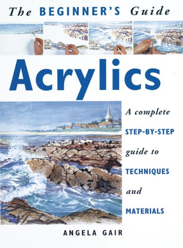 Image for The Beginner's Guide Acrylics: a Complete Step-By-Step Guide to Techniques and Materials